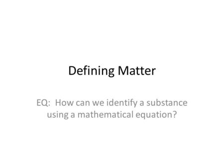 Defining Matter EQ: How can we identify a substance using a mathematical equation?