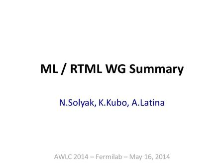 ML / RTML WG Summary N.Solyak, K.Kubo, A.Latina AWLC 2014 – Fermilab – May 16, 2014.