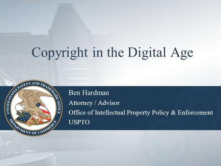 Copyright in the Digital Age Ben Hardman Attorney / Advisor Office of Intellectual Property Policy & Enforcement USPTO.