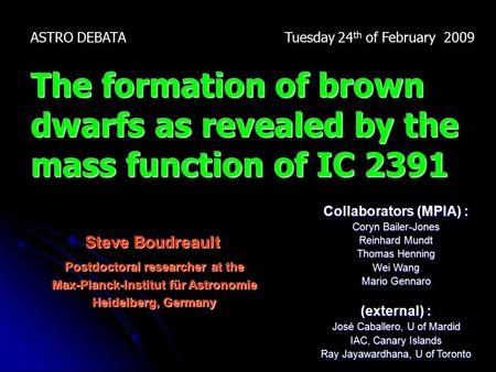Steve Boudreault ASTRO DEBATA Tuesday 24 th of February 2009 The formation of brown dwarfs as revealed by the mass function of IC 2391 Collaborators (MPIA)