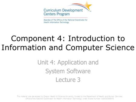 Component 4: Introduction to Information and Computer Science Unit 4: Application and System Software Lecture 3 This material was developed by Oregon Health.