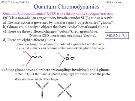 P780.02 Spring 2003 L13Richard Kass Quantum Chromodynamics Quantum Chromodynamics (QCD) is the theory of the strong interaction. QCD is a non-abelian gauge.