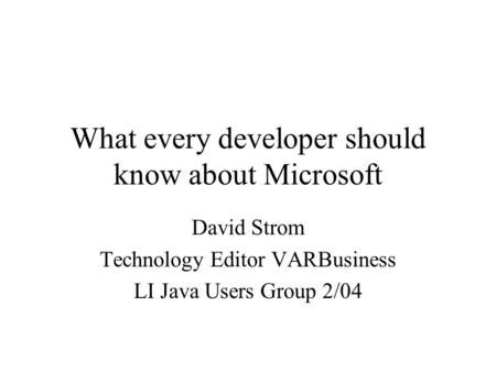 What every developer should know about Microsoft David Strom Technology Editor VARBusiness LI Java Users Group 2/04.