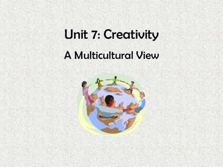 Unit 7: Creativity A Multicultural View. Unit 7 Overview The early childhood educator sets the tone in a multicultural classroom by accepting children.