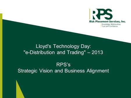Lloyd's Technology Day: e-Distribution and Trading – 2013 RPS's Strategic Vision and Business Alignment.