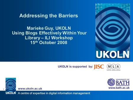 A centre of expertise in digital information management www.ukoln.ac.uk www.bath.ac.uk 1 UKOLN is supported by: Addressing the Barriers Marieke Guy, UKOLN.