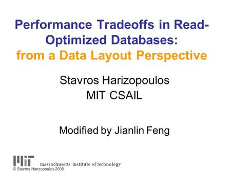 © Stavros Harizopoulos 2006 Performance Tradeoffs in Read- Optimized Databases: from a Data Layout Perspective Stavros Harizopoulos MIT CSAIL Modified.