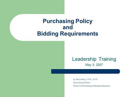Purchasing Policy and Bidding Requirements Leadership Training May 3, 2007 by: Rick Ashby, C.P.M., A.P.P. Davis School District Director of Purchasing.