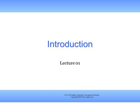 010.133 Digital Computer Concept and Practice Copyright ©2012 by Jaejin Lee Introduction Lecture 01.