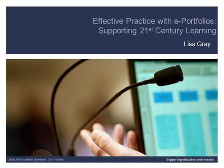 Joint Information Systems Committee 13/10/2015 | slide 1 Effective Practice with e-Portfolios: Supporting 21 st Century Learning Lisa Gray Joint Information.