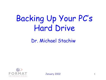 January 2002 1 Backing Up Your PC's Hard Drive Dr. Michael Stachiw.