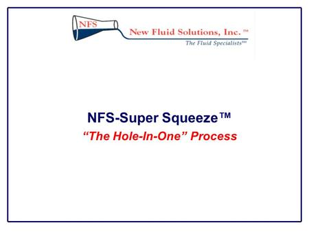 "NFS-Super Squeeze™ ""The Hole-In-One"" Process. Description NFS-Super Squeeze™ Process is a dewatering system that can be applied directly into the well."