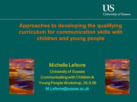 Michelle Lefevre University of Sussex Communicating with Children & Young People Workshop, 26.9.08 Approaches to developing the.