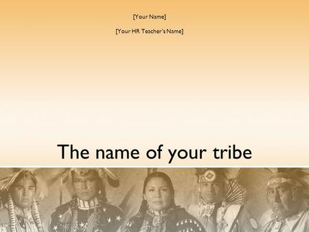 The name of your tribe [Your Name] [Your HR Teacher's Name]