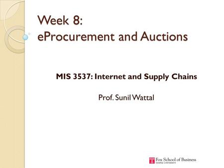 Week 8: eProcurement and Auctions MIS 3537: Internet and Supply Chains Prof. Sunil Wattal.