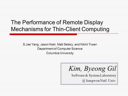 The Performance of Remote Display Mechanisms for Thin-Client Computing S.Jae Yang, Jason Nieh, Matt Selsky, and Nikhil Tiwari Department of Computer Science.
