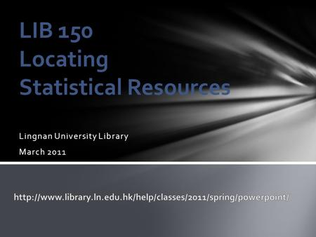 Lingnan University Library March 2011 LIB 150 Locating Statistical Resources.