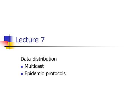 Lecture 7 Data distribution Multicast Epidemic protocols.