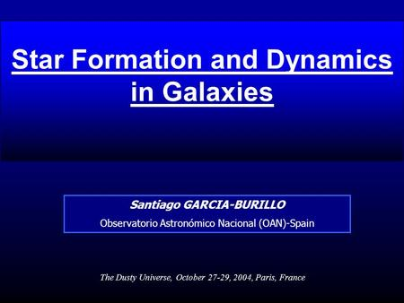 Star Formation and Dynamics in Galaxies Santiago GARCIA-BURILLO Observatorio Astronómico Nacional (OAN)-Spain The Dusty Universe, October 27-29, 2004,