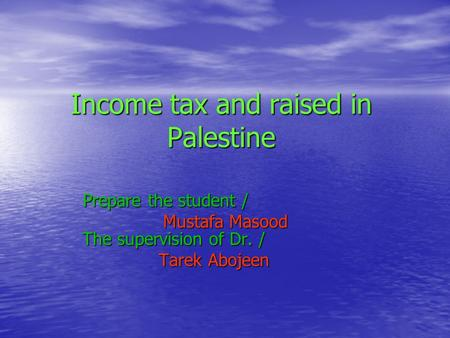 Income tax and raised in Palestine Prepare the student / Mustafa Masood The supervision of Dr. / Mustafa Masood The supervision of Dr. / Tarek Abojeen.
