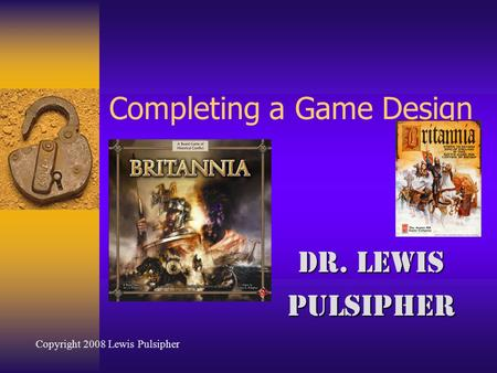Completing a Game Design Dr. Lewis Pulsipher Copyright 2008 Lewis Pulsipher.
