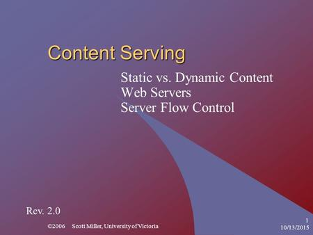 10/13/2015 ©2006 Scott Miller, University of Victoria 1 Content Serving Static vs. Dynamic Content Web Servers Server Flow Control Rev. 2.0.