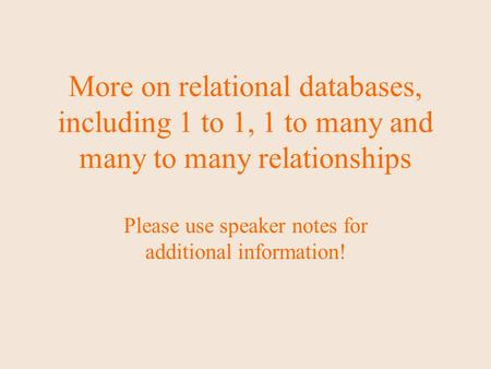More on relational databases, including 1 to 1, 1 to many and many to many relationships Please use speaker notes for additional information!