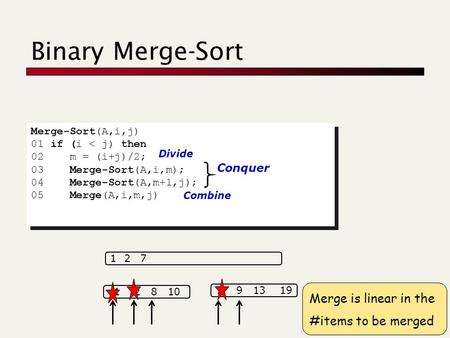 Binary Merge-Sort Merge-Sort(A,i,j) 01 if (i < j) then 02 m = (i+j)/2; 03 Merge-Sort(A,i,m); 04 Merge-Sort(A,m+1,j); 05 Merge(A,i,m,j) Merge-Sort(A,i,j)