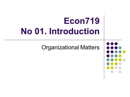 Econ719 No 01. Introduction Organizational Matters.