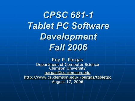 CPSC 681-1 Tablet PC Software Development Fall 2006 Roy P. Pargas Department of Computer Science Clemson University