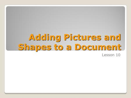 Adding Pictures and Shapes to a Document Lesson 10.