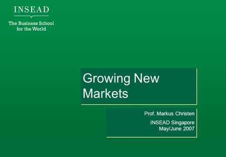 Growing New Markets Prof. Markus Christen INSEAD Singapore May/June 2007 Prof. Markus Christen INSEAD Singapore May/June 2007.