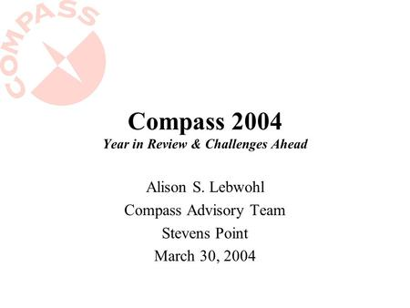 Compass 2004 Year in Review & Challenges Ahead Alison S. Lebwohl Compass Advisory Team Stevens Point March 30, 2004.