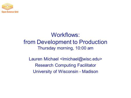 Workflows: from Development to Production Thursday morning, 10:00 am Lauren Michael Research Computing Facilitator University of Wisconsin - Madison.