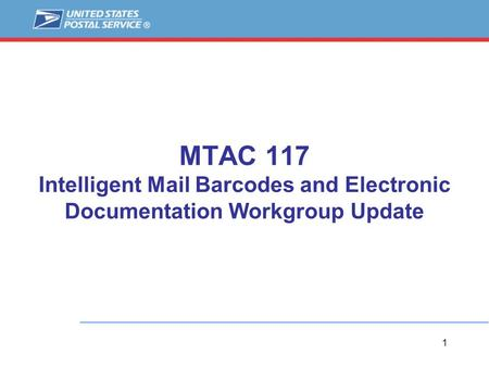 1 MTAC 117 Intelligent Mail Barcodes and Electronic Documentation Workgroup Update.