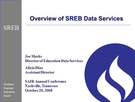 Southern Regional Education Board SREB Overview of SREB Data Services Joe Marks Director of Education Data Services Alicia Diaz Assistant Director SAIR.