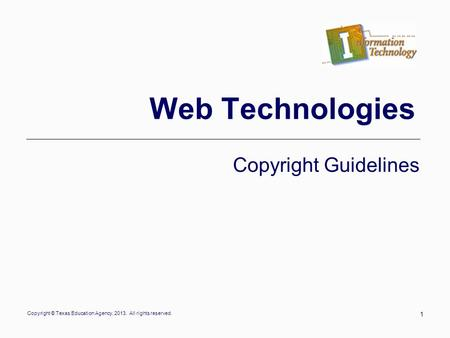 Copyright © Texas Education Agency, 2013. All rights reserved. 1 Web Technologies Copyright Guidelines.