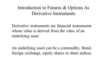 Introduction to Futures & Options As Derivative Instruments Derivative instruments are financial instruments whose value is derived from the value of an.