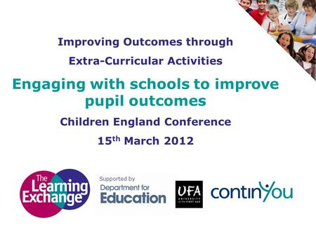 Improving Outcomes through Extra-Curricular Activities Engaging with schools to improve pupil outcomes Children England Conference 15 th March 2012 Supported.