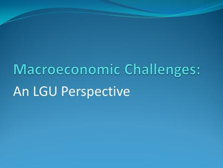 "An LGU Perspective. Macroeconomic Policy - Fiscal ""Easing of fiscal space and achieving sustainable revenue and spending path to support physical and."