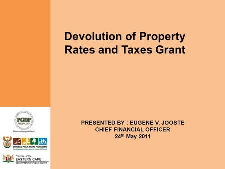 Province of the EASTERN CAPE DEPARTMENT OF PUBLIC WORKS Devolution of Property Rates and Taxes Grant PRESENTED BY : EUGENE V. JOOSTE CHIEF FINANCIAL OFFICER.