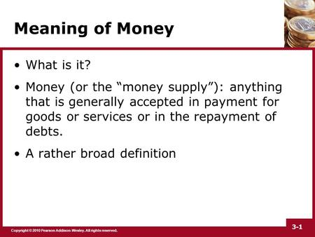 "Copyright © 2010 Pearson Addison-Wesley. All rights reserved. 3-1 Meaning of Money What is it? Money (or the ""money supply""): anything that is generally."