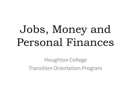 Jobs, Money and Personal Finances Houghton College Transition Orientation Program.