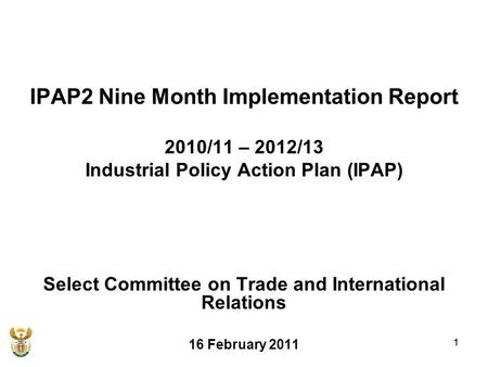 1 IPAP2 Nine Month Implementation Report 2010/11 – 2012/13 Industrial Policy Action Plan (IPAP) Select Committee on Trade and International Relations 16.