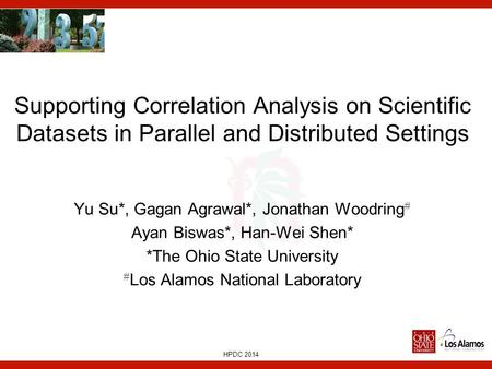 HPDC 2014 Supporting Correlation Analysis on Scientific Datasets in Parallel and Distributed Settings Yu Su*, Gagan Agrawal*, Jonathan Woodring # Ayan.
