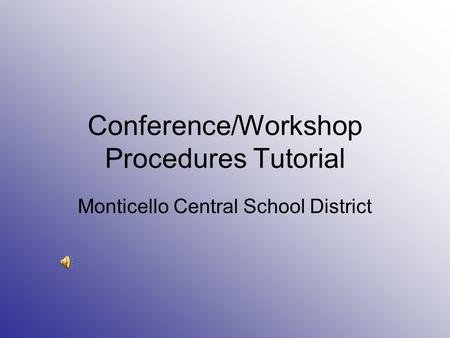 Conference/Workshop Procedures Tutorial Monticello Central School District.