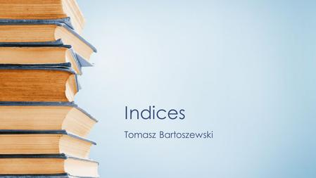Indices Tomasz Bartoszewski. Inverted Index Search Construction Compression.