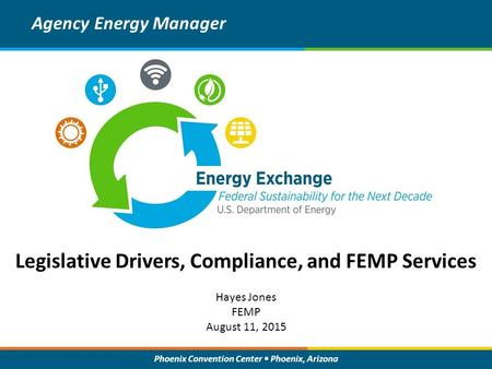Phoenix Convention Center Phoenix, Arizona Legislative Drivers, Compliance, and FEMP Services Agency Energy Manager Hayes Jones FEMP August 11, 2015.