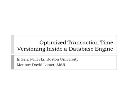 Optimized Transaction Time Versioning Inside a Database Engine Intern: Feifei Li, Boston University Mentor: David Lomet, MSR.