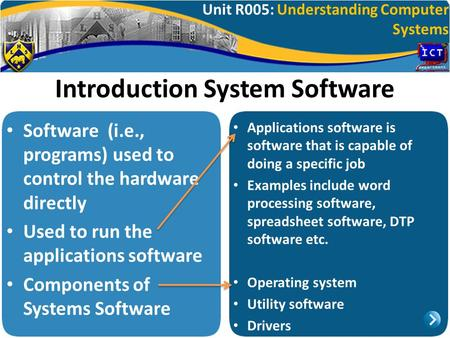 Unit R005: Understanding Computer Systems Introduction System Software Software (i.e., programs) used to control the hardware directly Used to run the.